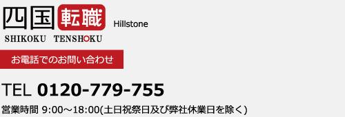 四国転職 supprted by Hillston Carrer お電話でのお問い合わせ 0120-779-755 営業時間 9:00~18:00(土日祝祭日及び弊社休業日を除く)